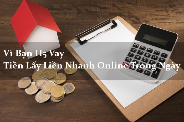 Vì Bạn H5 Vay Tiền Lấy Liền Nhanh Online Trong Ngày