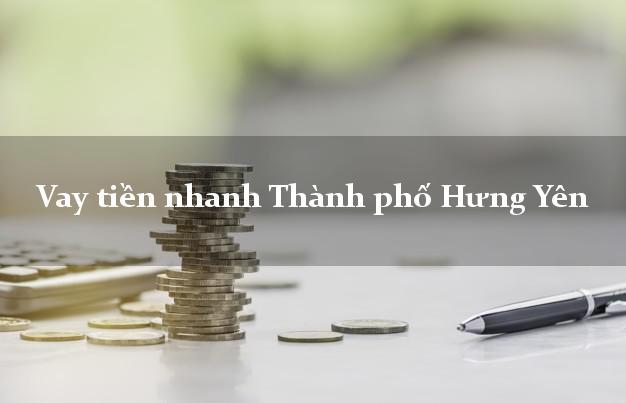 Vay tiền nhanh Thành phố Hưng Yên