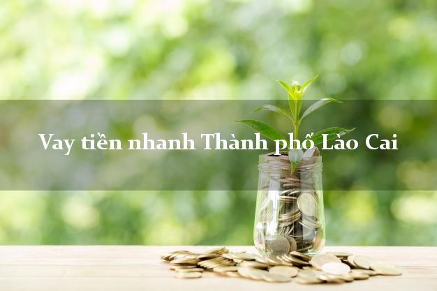 Vay tiền nhanh Thành phố Lào Cai