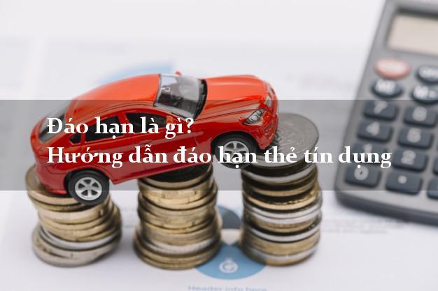Đáo hạn là gì? Hướng dẫn đáo hạn thẻ tín dụng