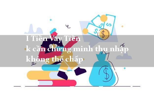 I Tiền Vay Tiền k cần chứng minh thu nhập không thế chấp