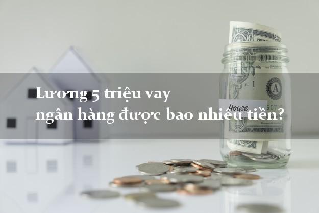 Lương 5 triệu vay ngân hàng được bao nhiêu tiền?
